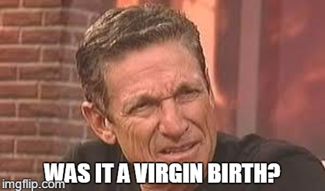 WAS IT A VIRGIN BIRTH? | made w/ Imgflip meme maker