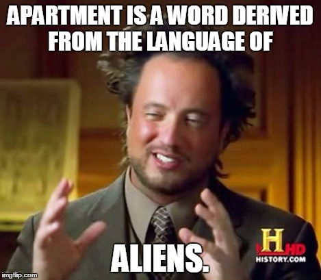 Ancient Aliens Meme | APARTMENT IS A WORD DERIVED FROM THE LANGUAGE OF ALIENS. | image tagged in memes,ancient aliens | made w/ Imgflip meme maker