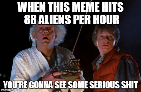 WHEN THIS MEME HITS 88 ALIENS PER HOUR YOU'RE GONNA SEE SOME SERIOUS SHIT | made w/ Imgflip meme maker