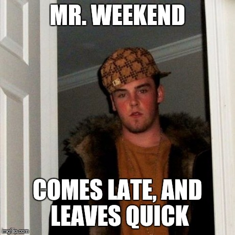 Scumbag Steve Meme | MR. WEEKEND COMES LATE, AND LEAVES QUICK | image tagged in memes,scumbag steve | made w/ Imgflip meme maker
