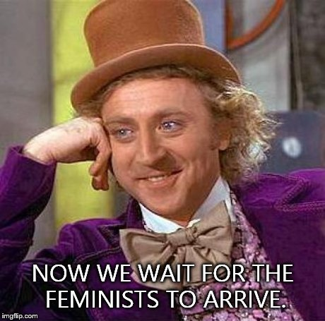 Creepy Condescending Wonka Meme | NOW WE WAIT FOR THE FEMINISTS TO ARRIVE. | image tagged in memes,creepy condescending wonka | made w/ Imgflip meme maker