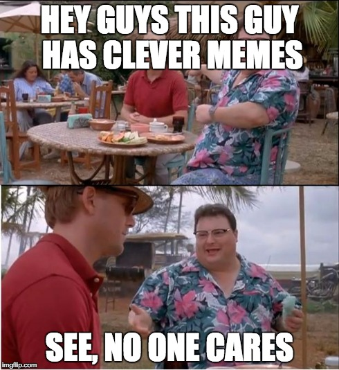 I Cri Evertim | HEY GUYS THIS GUY HAS CLEVER MEMES SEE, NO ONE CARES | image tagged in memes,see nobody cares | made w/ Imgflip meme maker