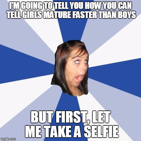 Annoying Facebook Girl | I'M GOING TO TELL YOU HOW YOU CAN TELL GIRLS MATURE FASTER THAN BOYS BUT FIRST, LET ME TAKE A SELFIE | image tagged in memes,annoying facebook girl | made w/ Imgflip meme maker