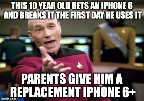 Kids are spoiled what can I say | THIS 10 YEAR OLD GETS AN IPHONE 6 AND BREAKS IT THE FIRST DAY HE USES IT PARENTS GIVE HIM A REPLACEMENT IPHONE 6+ | image tagged in memes,picard wtf,iphone 6,apple,bullshit | made w/ Imgflip meme maker