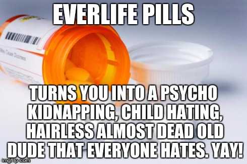 EverLife Pills | EVERLIFE PILLS TURNS YOU INTO A PSYCHO KIDNAPPING, CHILD HATING, HAIRLESS ALMOST DEAD OLD DUDE THAT EVERYONE HATES. YAY! | image tagged in everlife pills | made w/ Imgflip meme maker