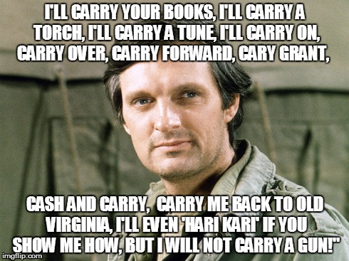 hawkeye carry a gun | I'LL CARRY YOUR BOOKS, I'LL CARRY A TORCH, I'LL CARRY A TUNE, I'LL CARRY ON, CARRY OVER, CARRY FORWARD, CARY GRANT, CASH AND CARRY,  CARRY M | image tagged in mash,hawkeye pierce,carry a gun | made w/ Imgflip meme maker