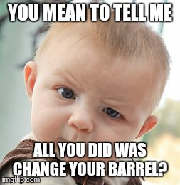 Skeptical Baby Meme | YOU MEAN TO TELL ME ALL YOU DID WAS CHANGE YOUR BARREL? | image tagged in memes,skeptical baby | made w/ Imgflip meme maker