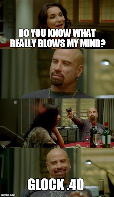 Not much of a brain teaser | DO YOU KNOW WHAT REALLY BLOWS MY MIND? GLOCK .40 | image tagged in memes,skinhead john travolta | made w/ Imgflip meme maker