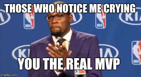 You The Real MVP | THOSE WHO NOTICE ME CRYING YOU THE REAL MVP | image tagged in memes,you the real mvp | made w/ Imgflip meme maker