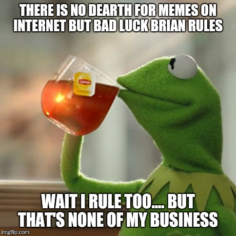 But Thats None Of My Business Meme | THERE IS NO DEARTH FOR MEMES ON INTERNET BUT BAD LUCK BRIAN RULES WAIT I RULE TOO.... BUT THAT'S NONE OF MY BUSINESS | image tagged in memes,but thats none of my business,kermit the frog | made w/ Imgflip meme maker