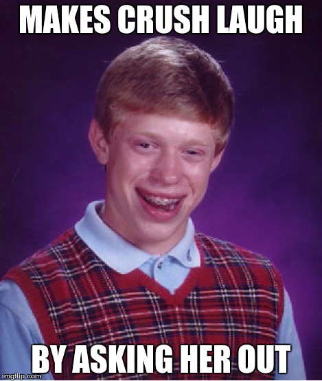 Bad Luck Brian Meme | MAKES CRUSH LAUGH BY ASKING HER OUT | image tagged in memes,bad luck brian | made w/ Imgflip meme maker