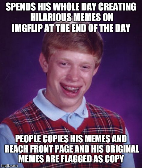 Bad Luck Brian Meme | SPENDS HIS WHOLE DAY CREATING HILARIOUS MEMES ON IMGFLIP AT THE END OF THE DAY PEOPLE COPIES HIS MEMES AND REACH FRONT PAGE AND HIS ORIGINAL | image tagged in memes,bad luck brian | made w/ Imgflip meme maker