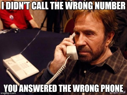 Chuck Norris Phone | I DIDN'T CALL THE WRONG NUMBER YOU ANSWERED THE WRONG PHONE | image tagged in chuck norris phone | made w/ Imgflip meme maker