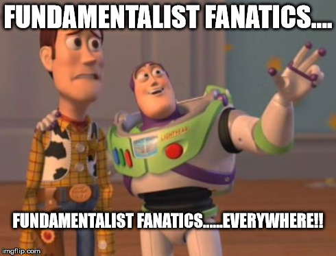 X, X Everywhere Meme | FUNDAMENTALIST FANATICS.... FUNDAMENTALIST FANATICS......EVERYWHERE!! | image tagged in buzz lightyear,woody,funamentalists,x x everywhere | made w/ Imgflip meme maker