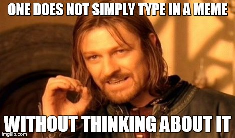 ONE DOES NOT SIMPLY TYPE IN A MEME WITHOUT THINKING ABOUT IT | image tagged in memes,one does not simply | made w/ Imgflip meme maker