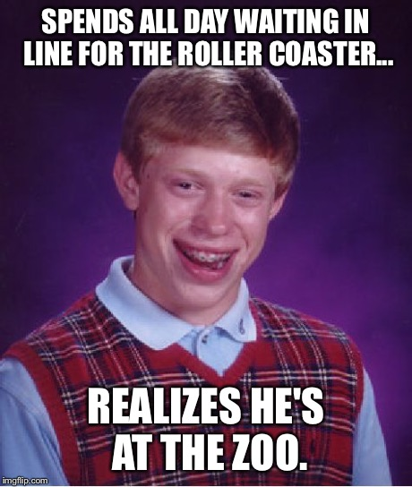 Bad Luck Brian Meme | SPENDS ALL DAY WAITING IN LINE FOR THE ROLLER COASTER... REALIZES HE'S AT THE ZOO. | image tagged in memes,bad luck brian | made w/ Imgflip meme maker