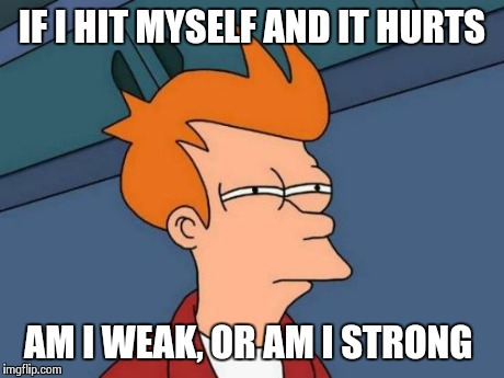 Hercules Hercules | IF I HIT MYSELF AND IT HURTS AM I WEAK, OR AM I STRONG | image tagged in memes,futurama fry | made w/ Imgflip meme maker