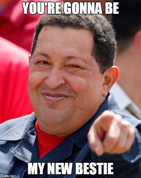 Chavez | YOU'RE GONNA BE MY NEW BESTIE | image tagged in memes,chavez | made w/ Imgflip meme maker