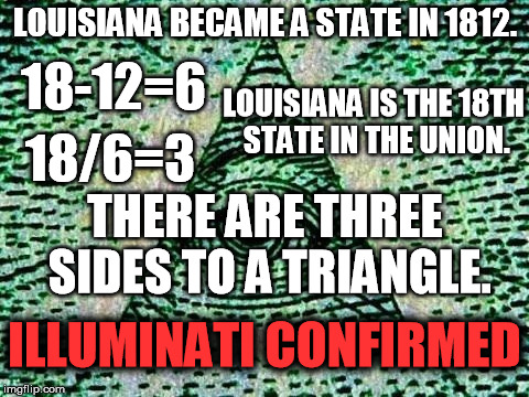 What I learned in AP US History today... | LOUISIANA BECAME A STATE IN 1812. 18-12=6 LOUISIANA IS THE 18TH STATE IN THE UNION. 18/6=3 THERE ARE THREE SIDES TO A TRIANGLE. ILLUMINATI C | image tagged in illuminati,louisiana,memes,illuminati confirmed | made w/ Imgflip meme maker