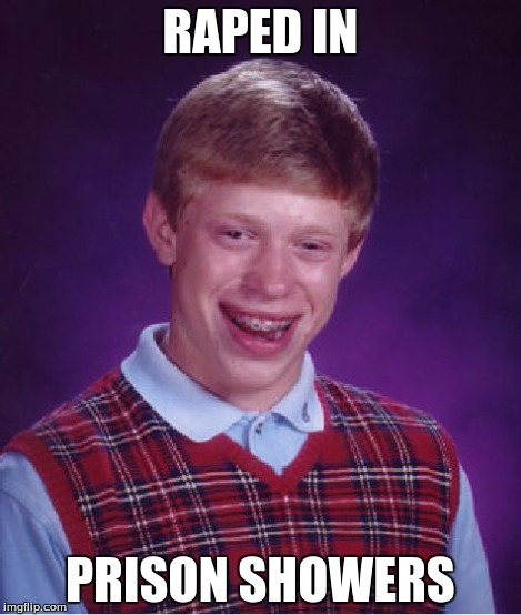 Bad Luck Brian Meme | RAPED IN PRISON SHOWERS | image tagged in memes,bad luck brian,rape,shower,prison | made w/ Imgflip meme maker
