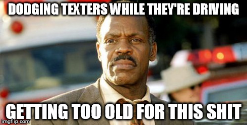 Lethal Weapon Danny Glover | DODGING TEXTERS WHILE THEY'RE DRIVING GETTING TOO OLD FOR THIS SHIT | image tagged in memes,lethal weapon danny glover | made w/ Imgflip meme maker