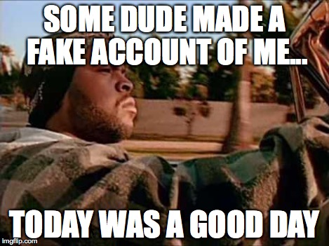 SOME DUDE MADE A FAKE ACCOUNT OF ME... TODAY WAS A GOOD DAY | image tagged in life | made w/ Imgflip meme maker