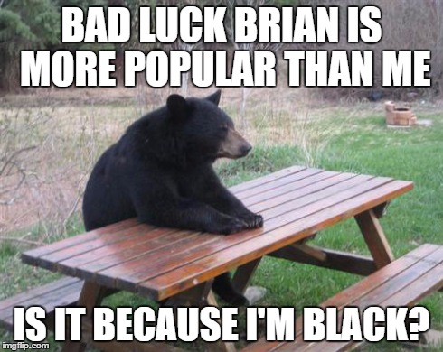 Bad Luck Bear Meme | BAD LUCK BRIAN IS MORE POPULAR THAN ME IS IT BECAUSE I'M BLACK? | image tagged in memes,bad luck bear | made w/ Imgflip meme maker