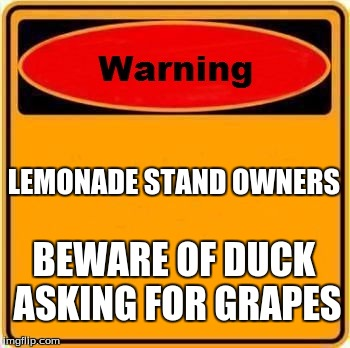 Warning Sign Meme | LEMONADE STAND OWNERS BEWARE OF DUCK ASKING FOR GRAPES | image tagged in memes,warning sign | made w/ Imgflip meme maker
