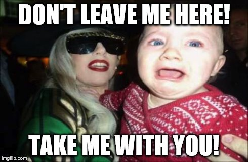 Gaga Baby | DON'T LEAVE ME HERE! TAKE ME WITH YOU! | image tagged in memes,gaga baby | made w/ Imgflip meme maker