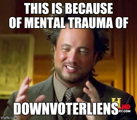 Ancient Aliens Meme | THIS IS BECAUSE OF MENTAL TRAUMA OF DOWNVOTERLIENS | image tagged in memes,ancient aliens | made w/ Imgflip meme maker
