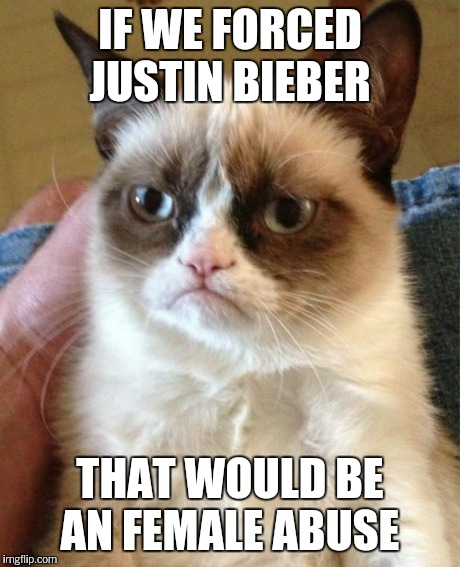Grumpy Cat Meme | IF WE FORCED JUSTIN BIEBER THAT WOULD BE AN FEMALE ABUSE | image tagged in memes,grumpy cat | made w/ Imgflip meme maker