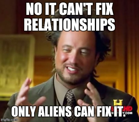 Ancient Aliens Meme | NO IT CAN'T FIX RELATIONSHIPS ONLY ALIENS CAN FIX IT. | image tagged in memes,ancient aliens | made w/ Imgflip meme maker