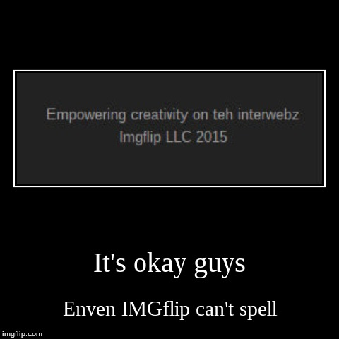 Look at the bottom of the page and you will see it. | It's okay guys | Enven IMGflip can't spell | image tagged in funny,demotivationals,spelling,imgflip,2015 | made w/ Imgflip demotivational maker