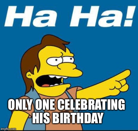 Nelson Laugh Old | ONLY ONE CELEBRATING HIS BIRTHDAY | image tagged in nelson laugh old | made w/ Imgflip meme maker