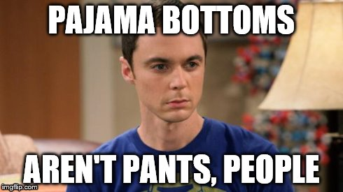 Sheldon Logic | PAJAMA BOTTOMS AREN'T PANTS, PEOPLE | image tagged in sheldon logic | made w/ Imgflip meme maker