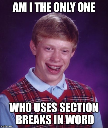 Bad Luck Brian Meme | AM I THE ONLY ONE WHO USES SECTION BREAKS IN WORD | image tagged in memes,bad luck brian | made w/ Imgflip meme maker