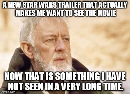 Obi Wan Kenobi Meme | A NEW STAR WARS TRAILER THAT ACTUALLY MAKES ME WANT TO SEE THE MOVIE NOW THAT IS SOMETHING I HAVE NOT SEEN IN A VERY LONG TIME. | image tagged in memes,obi wan kenobi | made w/ Imgflip meme maker