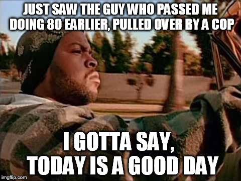 ice cube | JUST SAW THE GUY WHO PASSED ME DOING 80 EARLIER, PULLED OVER BY A COP I GOTTA SAY,  TODAY IS A GOOD DAY | image tagged in ice cube | made w/ Imgflip meme maker
