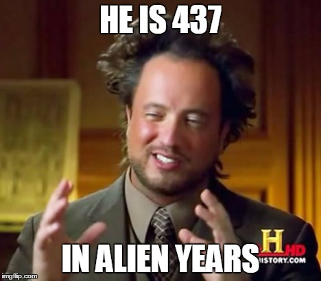 Ancient Aliens Meme | HE IS 437 IN ALIEN YEARS | image tagged in memes,ancient aliens | made w/ Imgflip meme maker