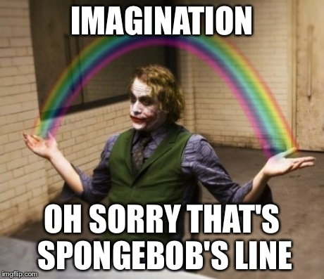 Joker Rainbow Hands Meme | IMAGINATION OH SORRY THAT'S SPONGEBOB'S LINE | image tagged in memes,joker rainbow hands | made w/ Imgflip meme maker