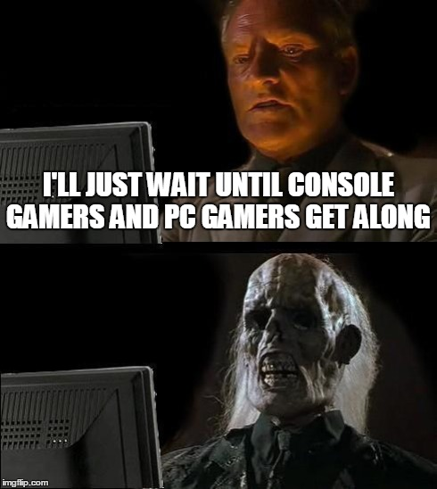 Gaming community  | I'LL JUST WAIT UNTIL CONSOLE GAMERS AND PC GAMERS GET ALONG | image tagged in memes,ill just wait here,funny memes,console wars,pc gaming | made w/ Imgflip meme maker