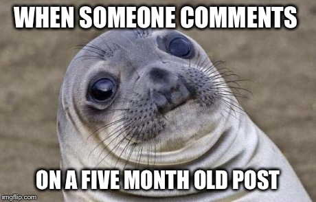 Awkward Moment Sealion Meme | WHEN SOMEONE COMMENTS ON A FIVE MONTH OLD POST | image tagged in memes,awkward moment sealion | made w/ Imgflip meme maker