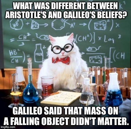 Physics cat | WHAT WAS DIFFERENT BETWEEN ARISTOTLE'S AND GALILEO'S BELIEFS? GALILEO SAID THAT MASS ON A FALLING OBJECT DIDN'T MATTER. | image tagged in memes,chemistry cat | made w/ Imgflip meme maker