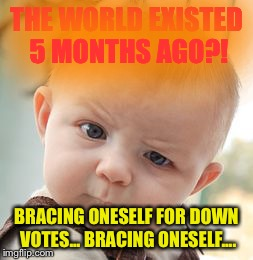 Skeptical Baby Meme | THE WORLD EXISTED 5 MONTHS AGO?! BRACING ONESELF FOR DOWN VOTES... BRACING ONESELF.... | image tagged in memes,skeptical baby | made w/ Imgflip meme maker