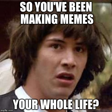 Conspiracy Keanu Meme | SO YOU'VE BEEN MAKING MEMES YOUR WHOLE LIFE? | image tagged in memes,conspiracy keanu | made w/ Imgflip meme maker
