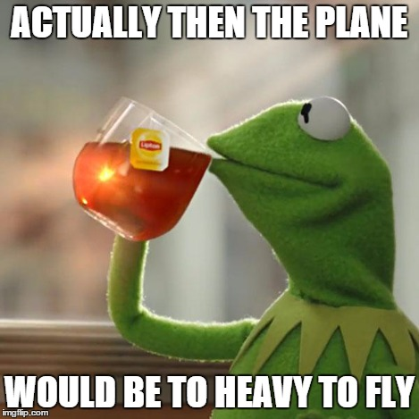 But Thats None Of My Business Meme | ACTUALLY THEN THE PLANE WOULD BE TO HEAVY TO FLY | image tagged in memes,but thats none of my business,kermit the frog | made w/ Imgflip meme maker