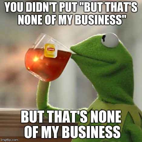 "But Thats None Of My Business Meme | YOU DIDN'T PUT ""BUT THAT'S NONE OF MY BUSINESS"" BUT THAT'S NONE OF MY BUSINESS 