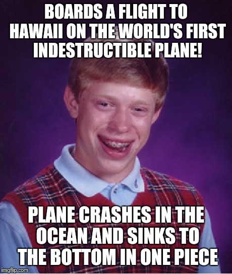 Bad Luck Brian Meme | BOARDS A FLIGHT TO HAWAII ON THE WORLD'S FIRST INDESTRUCTIBLE PLANE! PLANE CRASHES IN THE OCEAN AND SINKS TO THE BOTTOM IN ONE PIECE | image tagged in memes,bad luck brian | made w/ Imgflip meme maker