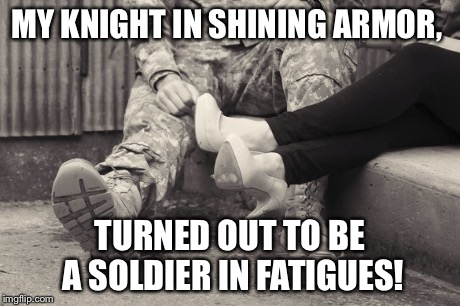 Knight in shining armor | MY KNIGHT IN SHINING ARMOR, TURNED OUT TO BE A SOLDIER IN FATIGUES! | image tagged in soldier,army,love,knight | made w/ Imgflip meme maker