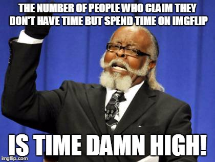 Too Damn High Meme | THE NUMBER OF PEOPLE WHO CLAIM THEY DON'T HAVE TIME BUT SPEND TIME ON IMGFLIP IS TIME DAMN HIGH! | image tagged in memes,too damn high | made w/ Imgflip meme maker